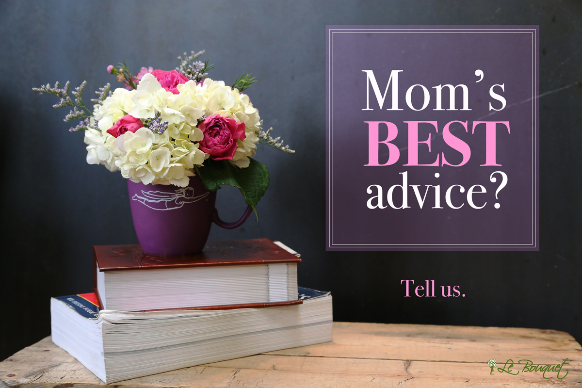 What's the best advice your mother ever gave you?  Mother's Day Contest by Le Bouquet